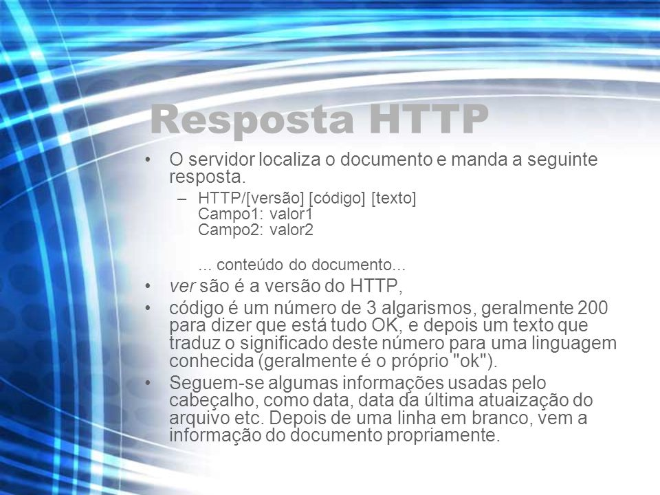 Resposta HTTP O servidor localiza o documento e manda a seguinte resposta. HTTP/[versão] [código] [texto] Campo1: valor1 Campo2: valor2.